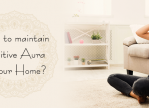 How to maintain positive aura at your home?